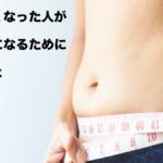 太りやすい体質になった人がやせ体質になるために必要なこと